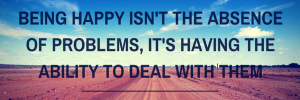 Being-happy-isnt-the-absence-of-problems-its-having-the-ability-to-deal-with-them